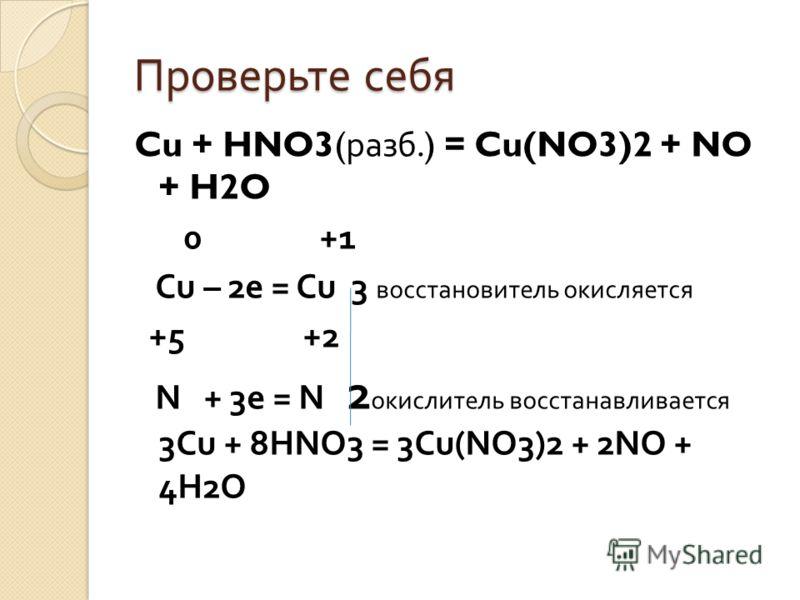 Проверьте себя Cu + HNO3( разб.) = Cu(NO3)2 + NO + H2O 0 +1 Cu – 2e = Cu 3 восстановитель окисляется +5 +2 N + 3e = N 2 окислитель восстанавливается 3Cu + 8HNO3 = 3Cu(NO3)2 + 2NO + 4H2O