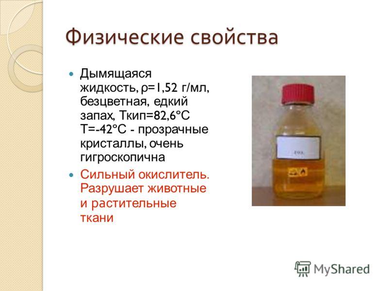 Физические свойства Дымящаяся жидкость, ρ =1,52 г / мл, безцветная, едкий запах, Ткип =82,6º С Т =-42º С - прозрачные кристаллы, очень гигроскопична Сильный окислитель. Разрушает животные и ра стительные ткани