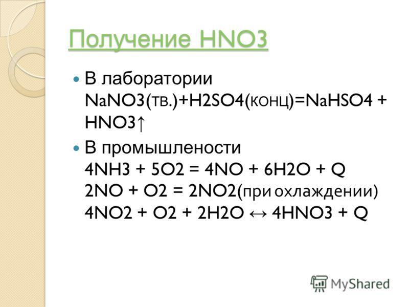 Получение HNO3 Получение HNO3 В лаборатории NaNO3( ТВ.)+H2SO4( КОНЦ )=NaHSO4 + HNO3 В промышлености 4NH3 + 5O2 = 4NO + 6H2O + Q 2NO + O2 = 2NO2( при охлаждении ) 4NO2 + O2 + 2H2O 4HNO3 + Q