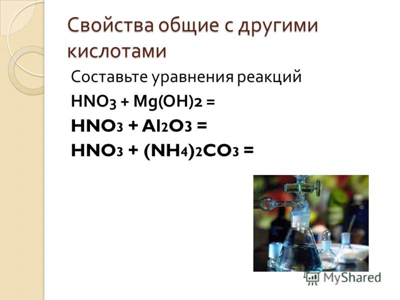 Свойства общие с другими кислотами Составьте уравнения реакций HNO 3 + Mg(OH)2 = HNO 3 + Al 2 O 3 = HNO 3 + (NH 4 ) 2 CO 3 =