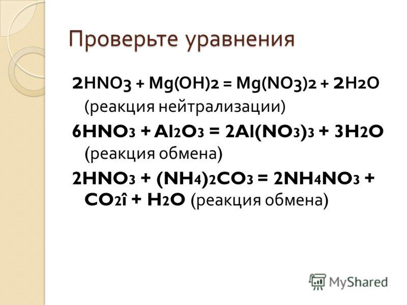 Проверьте уравнения 2 HNO3 + Mg(OH)2 = Mg(NO3)2 + 2 H2O ( реакция нейтрализации ) 6HNO 3 + Al 2 O 3 = 2Al(NO 3 ) 3 + 3H 2 O ( реакция обмена ) 2HNO 3 + (NH 4 ) 2 CO 3 = 2NH 4 NO 3 + CO 2 î + H 2 O ( реакция обмена )