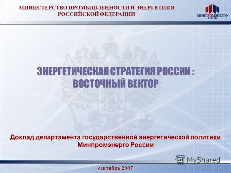 МИНИСТЕРСТВО ПРОМЫШЛЕННОСТИ И ЭНЕРГЕТИКИ РОССИЙСКОЙ ФЕДЕРАЦИИ ЭНЕРГЕТИЧЕСКАЯ СТРАТЕГИЯ РОССИИ : ВОСТОЧНЫЙ ВЕКТОР сентябрь 2007 Доклад департамента государственной энергетической политики Минпромэнерго России