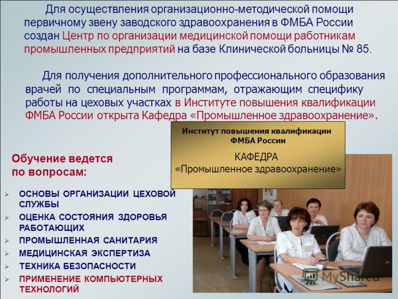 ФМБА России Центр промышленного здравоохранения Кафедра ИПК Промышленное здравоохранение Клиническая больница 85 Для осуществления организационно-методической помощи первичному звену заводского здравоохранения в ФМБА России создан Центр по организаци