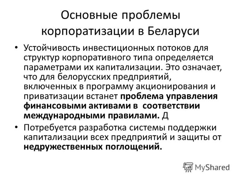 Основные проблемы корпоратизации в Беларуси Устойчивость инвестиционных потоков для структур корпоративного типа определяется параметрами их капитализации. Это означает, что для белорусских предприятий, включенных в программу акционирования и привати