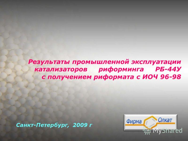 Результаты промышленной эксплуатации катализаторов риформинга РБ-44У с получением риформата с ИОЧ 96-98 Санкт-Петербург, 2009 г