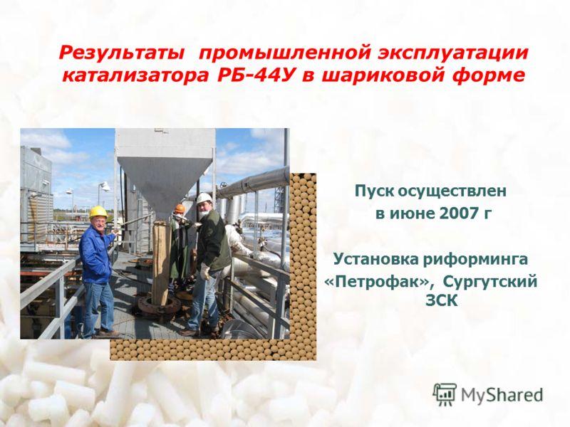 Результаты промышленной эксплуатации катализатора РБ-44У в шариковой форме Пуск осуществлен в июне 2007 г Установка риформинга «Петрофак», Сургутский ЗСК