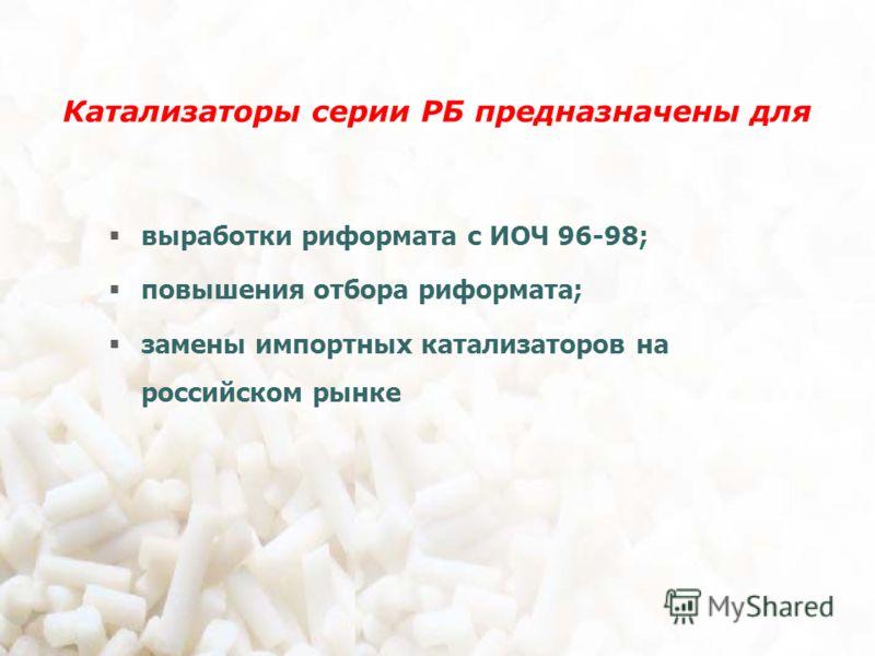 Катализаторы серии РБ предназначены для выработки риформата с ИОЧ 96-98; повышения отбора риформата; замены импортных катализаторов на российском рынке