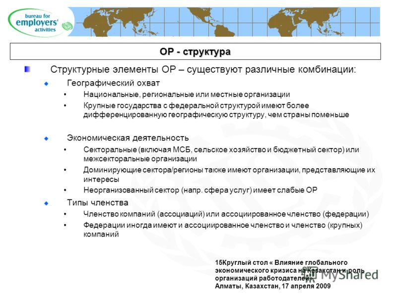 15Круглый стол « Влияние глобального экономического кризиса на Казахстан и роль организаций работодателей» Алматы, Казахстан, 17 апреля 2009 ОР - структура Структурные элементы ОР – существуют различные комбинации: Географический охват Национальные,