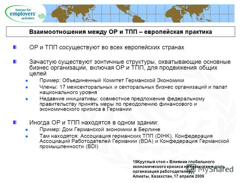 19Круглый стол « Влияние глобального экономического кризиса на Казахстан и роль организаций работодателей» Алматы, Казахстан, 17 апреля 2009 Взаимоотношения между ОР и ТПП – европейская практика ОР и ТПП сосуществуют во всех европейских странах Зачас
