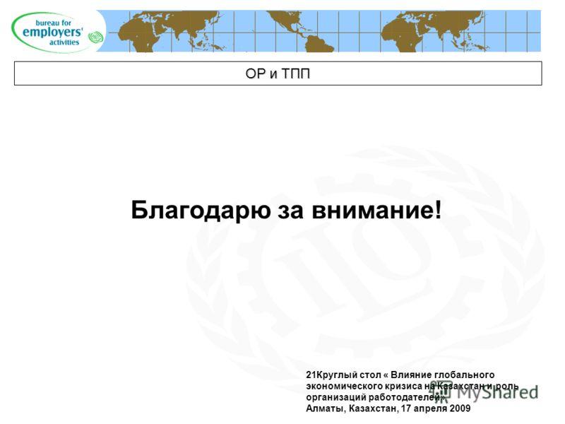 21Круглый стол « Влияние глобального экономического кризиса на Казахстан и роль организаций работодателей» Алматы, Казахстан, 17 апреля 2009 ОР и ТПП Благодарю за внимание!