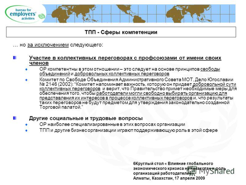 6Круглый стол « Влияние глобального экономического кризиса на Казахстан и роль организаций работодателей» Алматы, Казахстан, 17 апреля 2009 ТПП - Сферы компетенции … но за исключением следующего: Участие в коллективных переговорах с профсоюзами от им