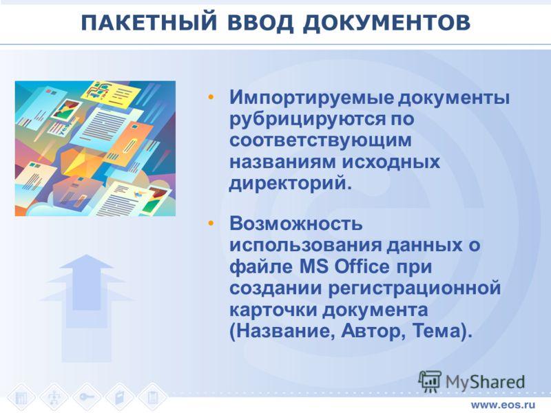 Импортируемые документы рубрицируются по соответствующим названиям исходных директорий. Возможность использования данных о файле MS Office при создании регистрационной карточки документа (Название, Автор, Тема). ПАКЕТНЫЙ ВВОД ДОКУМЕНТОВ