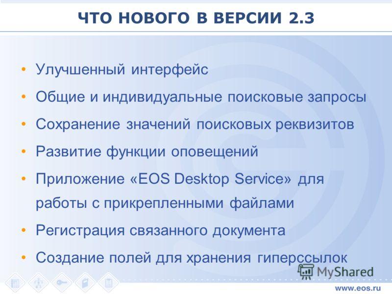ЧТО НОВОГО В ВЕРСИИ 2.3 Улучшенный интерфейс Общие и индивидуальные поисковые запросы Сохранение значений поисковых реквизитов Развитие функции оповещений Приложение «EOS Desktop Service» для работы с прикрепленными файлами Регистрация связанного док