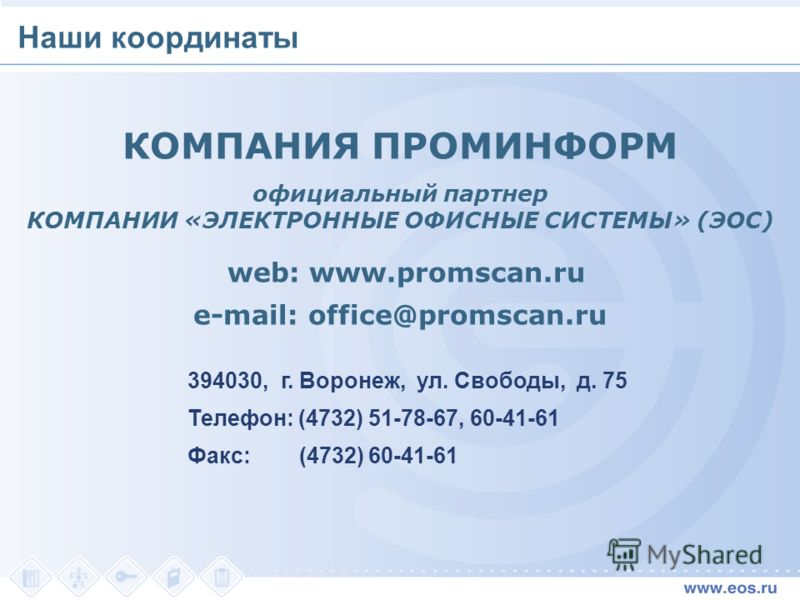 КОМПАНИЯ ПРОМИНФОРМ официальный партнер КОМПАНИИ «ЭЛЕКТРОННЫЕ ОФИСНЫЕ СИСТЕМЫ» (ЭОС) web: www.promscan.ru e-mail: office@promscan.ru Наши координаты 394030, г. Воронеж, ул. Свободы, д. 75 Телефон: (4732) 51-78-67, 60-41-61 Факс: (4732) 60-41-61