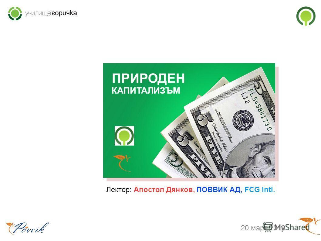 ПРИРОДЕН КАПИТАЛИЗЪМ Лектор: Апостол Дянков, ПОВВИК АД, FCG Intl. 20 март 2010