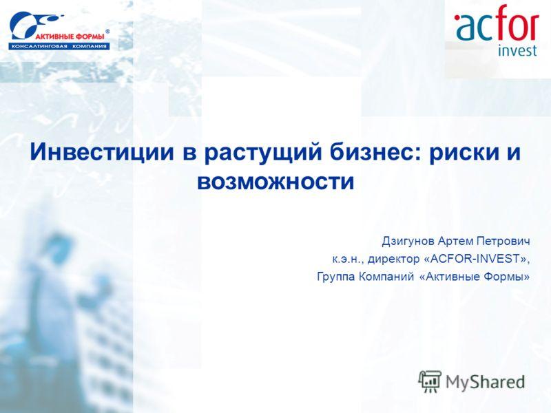 Инвестиции в растущий бизнес: риски и возможности Дзигунов Артем Петрович к.э.н., директор «ACFOR-INVEST», Группа Компаний «Активные Формы»