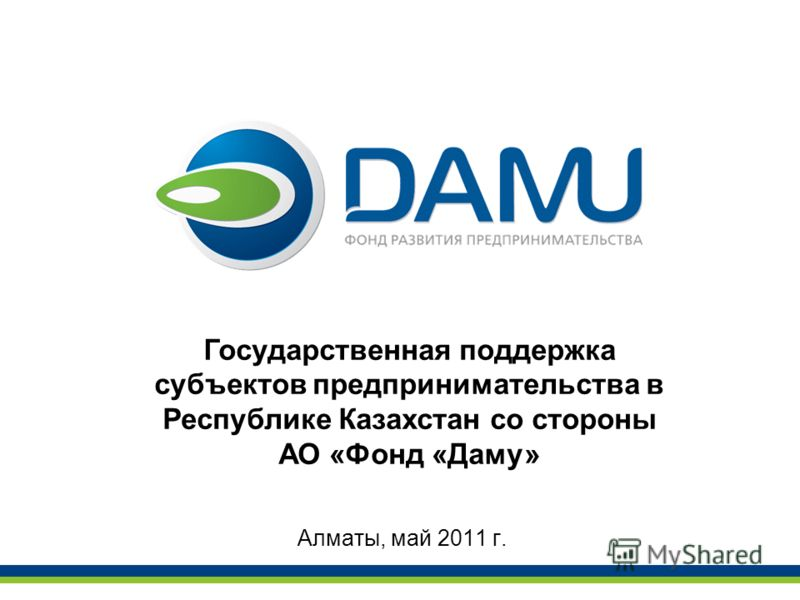 Алматы, май 2011 г. Государственная поддержка субъектов предпринимательства в Республике Казахстан со стороны АО «Фонд «Даму»