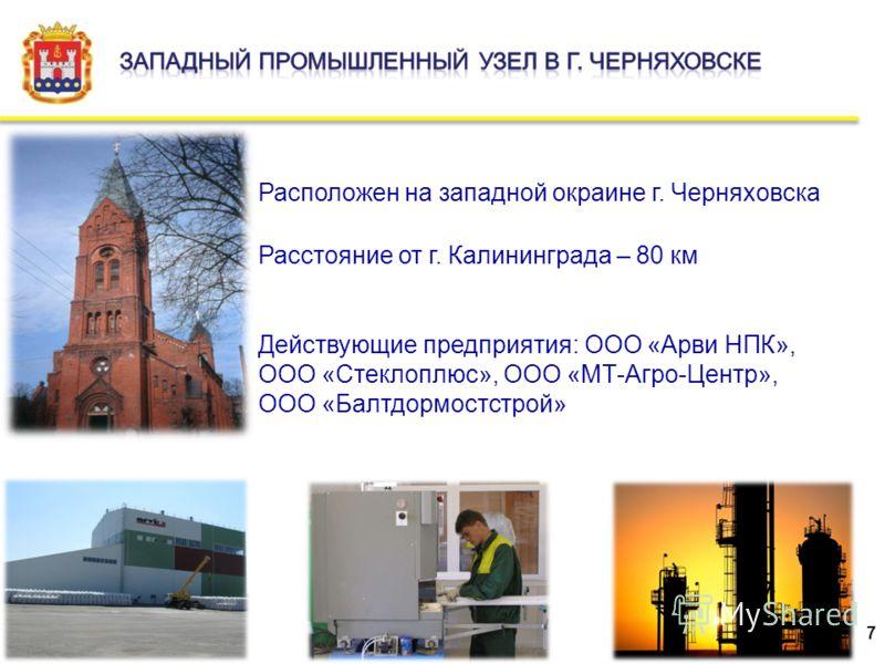 Расположен на западной окраине г. Черняховска Расстояние от г. Калининграда – 80 км Действующие предприятия: ООО «Арви НПК», ООО «Стеклоплюс», ООО «МТ-Агро-Центр», ООО «Балтдормостстрой» 7