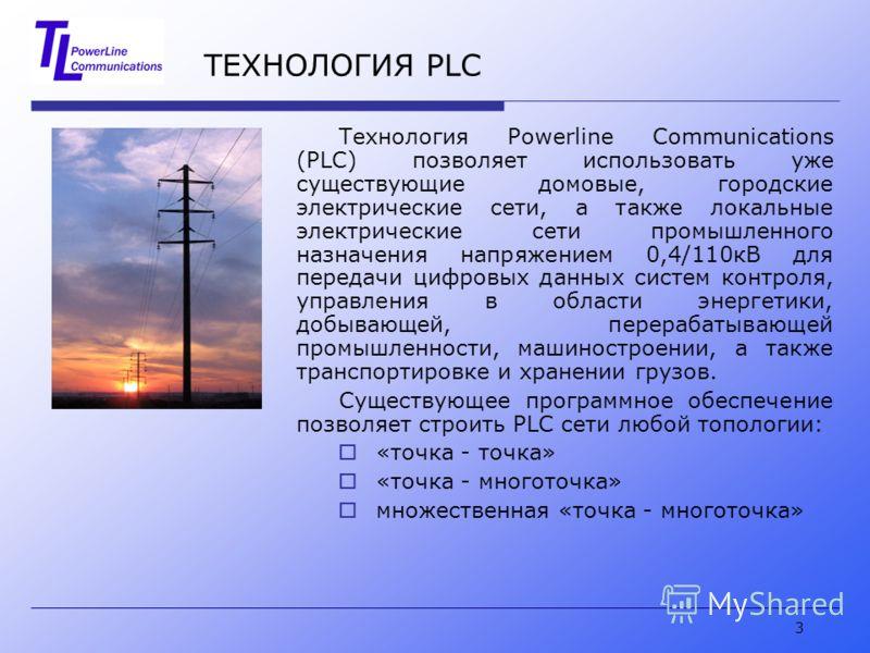 3 ТЕХНОЛОГИЯ PLC Технология Powerline Communications (PLC) позволяет использовать уже существующие домовые, городские электрические сети, а также локальные электрические сети промышленного назначения напряжением 0,4/110кВ для передачи цифровых данных