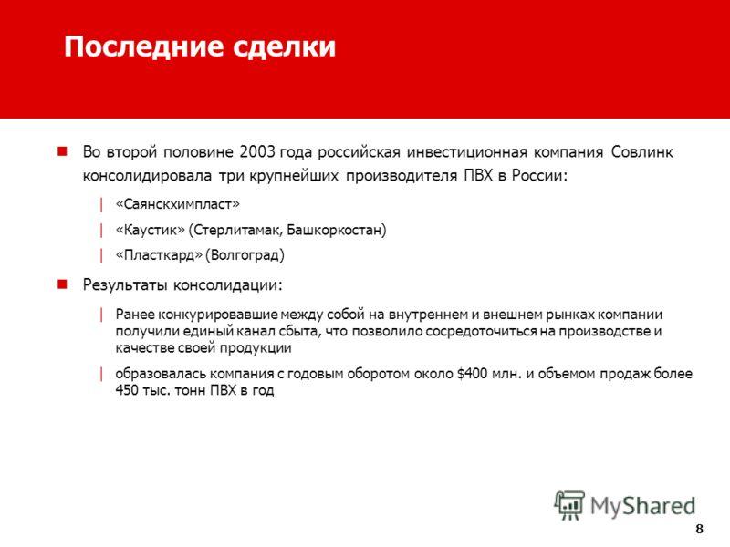8 Последние сделки Во второй половине 2003 года российская инвестиционная компания Совлинк консолидировала три крупнейших производителя ПВХ в России: | «Саянскхимпласт» | «Каустик» (Стерлитамак, Башкоркостан) | «Пласткард» (Волгоград) Результаты конс