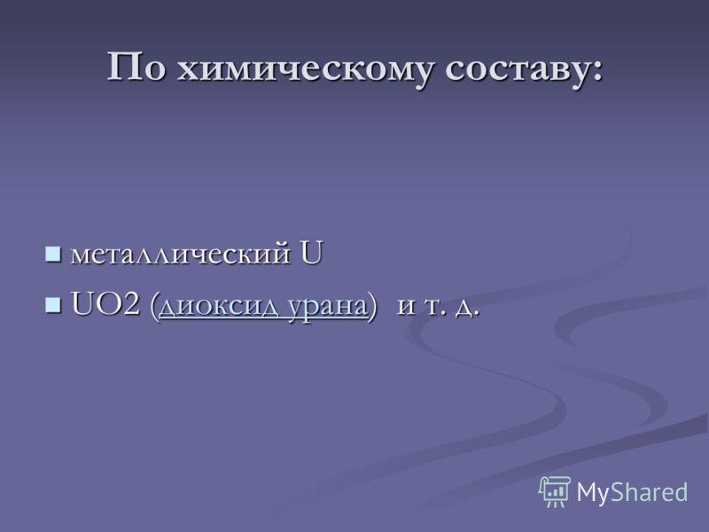 По химическому составу: металлический U металлический U UO2 (диоксид урана) и т. д. UO2 (диоксид урана) и т. д.диоксид уранадиоксид урана