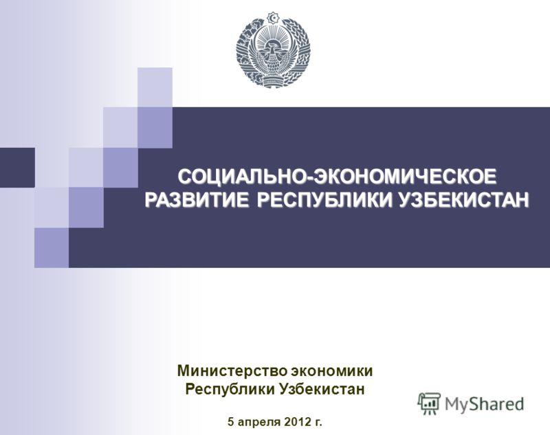 СОЦИАЛЬНО-ЭКОНОМИЧЕСКОЕ РАЗВИТИЕ РЕСПУБЛИКИ УЗБЕКИСТАН Министерство экономики Республики Узбекистан 5 апреля 2012 г.