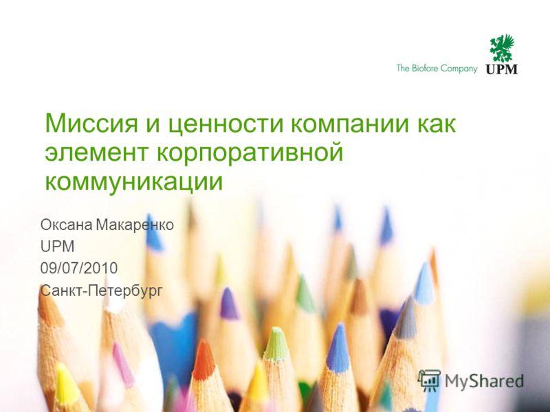 Миссия и ценности компании как элемент корпоративной коммуникации Оксана Макаренко UPM 09/07/2010 Санкт-Петербург