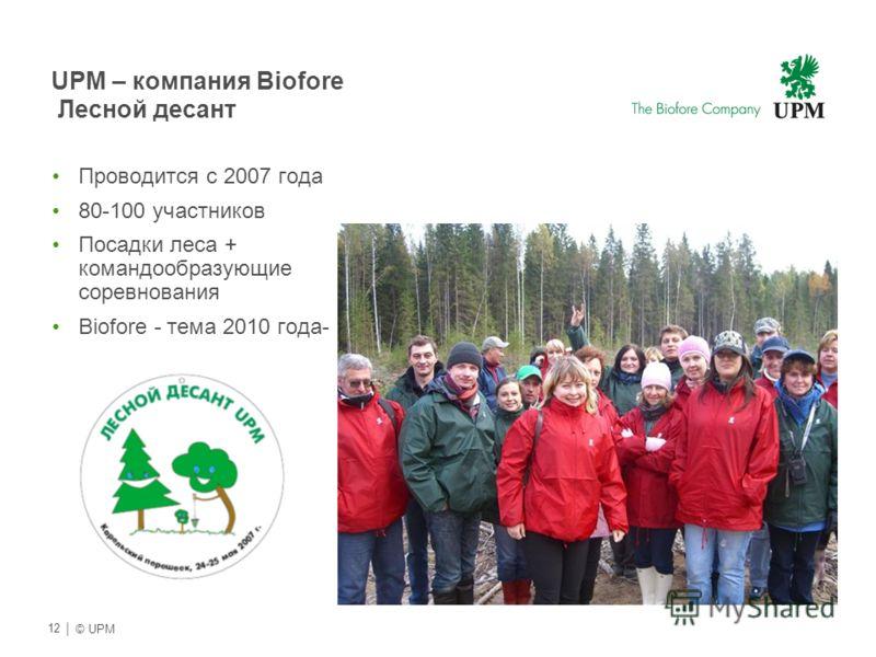 | © UPM 12 UPM – компания Biofore Лесной десант Проводится с 2007 года 80-100 участников Посадки леса + командообразующие соревнования Biofore - тема 2010 года-