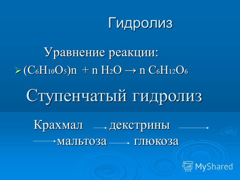 Гидролиз Гидролиз Уравнение реакции: Уравнение реакции: (С 6 Н 10 О 5 )n + n H 2 O n C 6 H 12 O 6 (С 6 Н 10 О 5 )n + n H 2 O n C 6 H 12 O 6 Ступенчатый гидролиз Крахмал декстрины мальтоза глюкоза мальтоза глюкоза