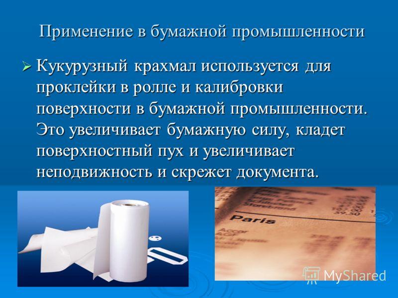 Применение в бумажной промышленности Применение в бумажной промышленности Кукурузный крахмал используется для проклейки в ролле и калибровки поверхности в бумажной промышленности. Это увеличивает бумажную силу, кладет поверхностный пух и увеличивает