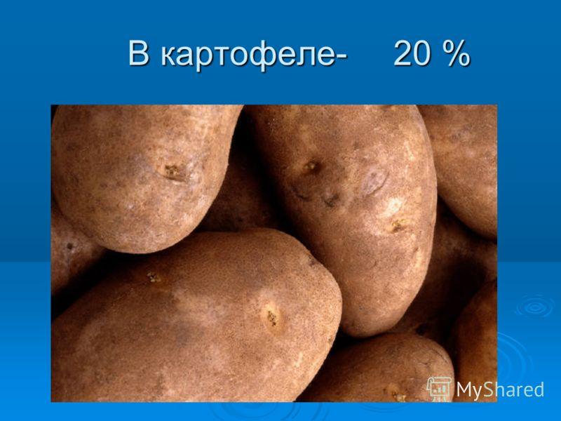 В картофеле- 20 % В картофеле- 20 %