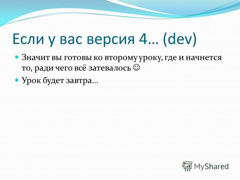 Если у вас версия 4… (dev) Значит вы готовы ко второму уроку, где и начнется то, ради чего всё затевалось Урок будет завтра…