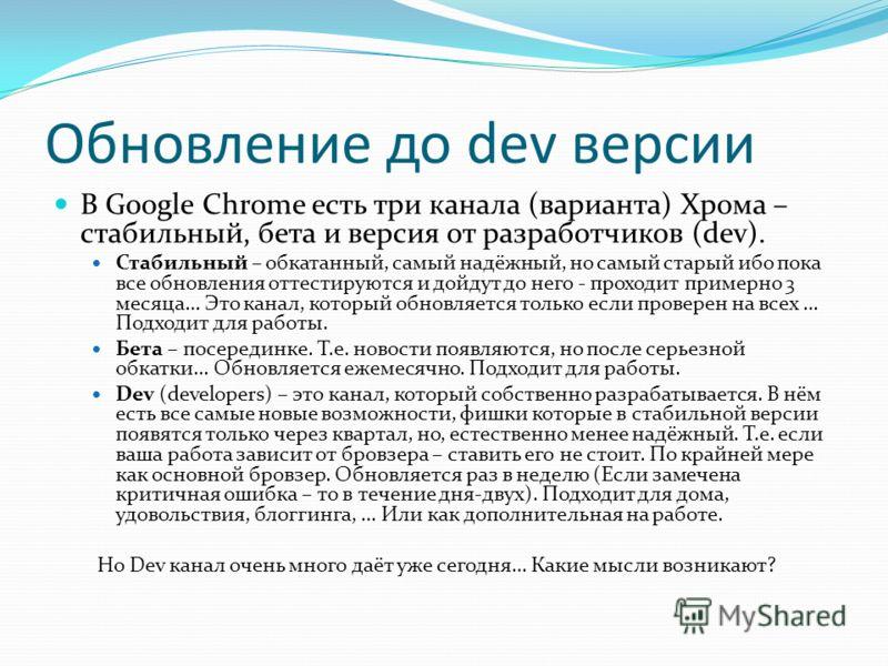 Обновление до dev версии В Google Chrome есть три канала (варианта) Хрома – стабильный, бета и версия от разработчиков (dev). Стабильный – обкатанный, самый надёжный, но самый старый ибо пока все обновления оттестируются и дойдут до него - проходит п