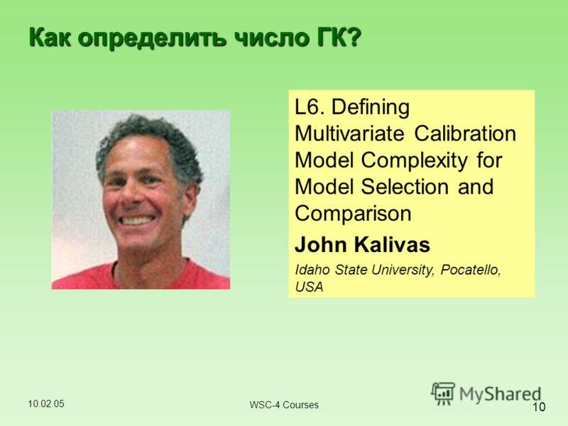 10.02.05 10 WSC-4 Courses Как определить число ГК? L6. Defining Multivariate Calibration Model Complexity for Model Selection and Comparison John Kalivas Idaho State University, Pocatello, USA