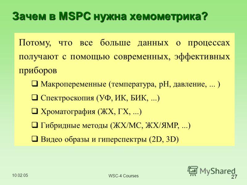 10.02.05 27 WSC-4 Courses Зачем в MSPC нужна хемометрика? Потому, что все больше данных о процессах получают с помощью современных, эффективных приборов Макропеременные (температура, pH, давление,... ) Спектроскопия (УФ, ИК, БИК,...) Хроматография (Ж