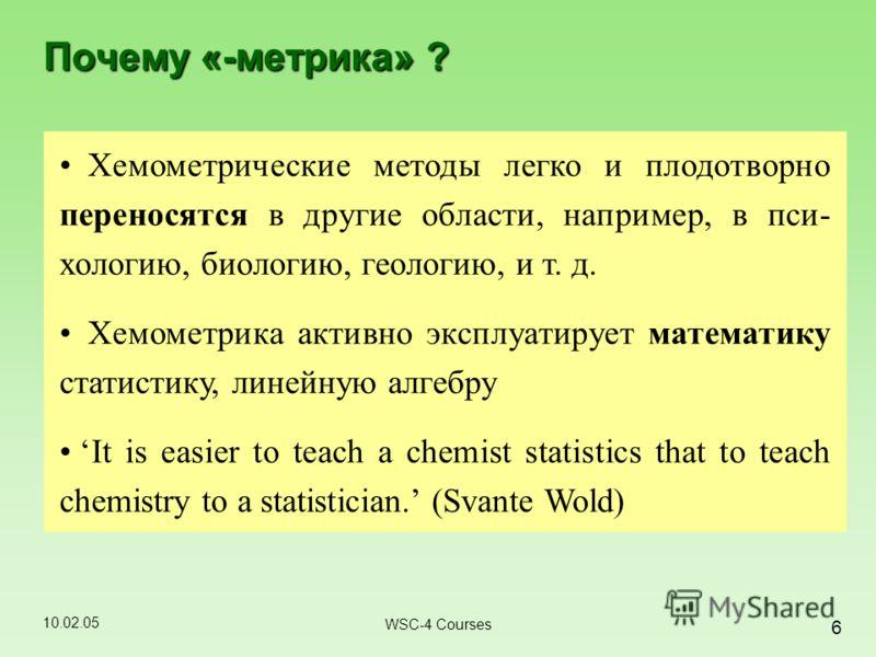 10.02.05 6 WSC-4 Courses Почему «-метрика» ? Хемометрические методы легко и плодотворно переносятся в другие области, например, в пси- хологию, биологию, геологию, и т. д. Хемометрика активно эксплуатирует математику статистику, линейную алгебру It i