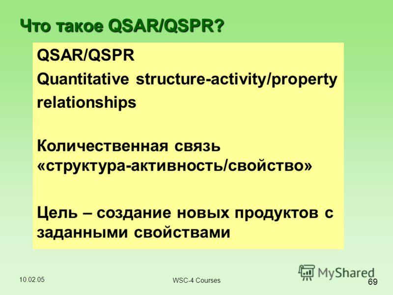 10.02.05 69 WSC-4 Courses QSAR/QSPR Quantitative structure-activity/property relationships Количественная связь «структура-активность/свойство» Цель – создание новых продуктов с заданными свойствами Что такое QSAR/QSPR?