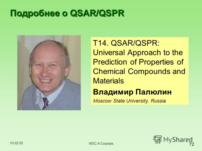 10.02.05 72 WSC-4 Courses Подробнее о QSAR/QSPR T14. QSAR/QSPR: Universal Approach to the Prediction of Properties of Chemical Compounds and Materials Владимир Палюлин Moscow State University, Russia