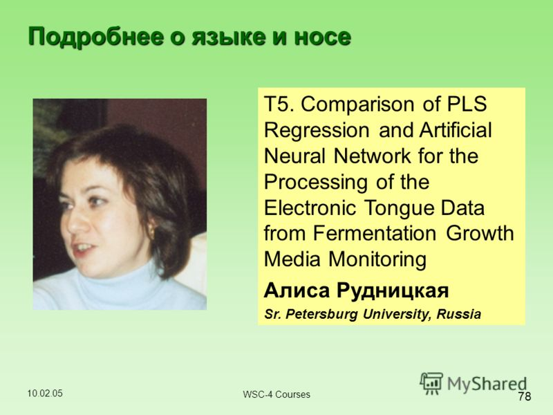 10.02.05 78 WSC-4 Courses Подробнее о языке и носе T5. Comparison of PLS Regression and Artificial Neural Network for the Processing of the Electronic Tongue Data from Fermentation Growth Media Monitoring Алиса Рудницкая Sr. Petersburg University, Ru