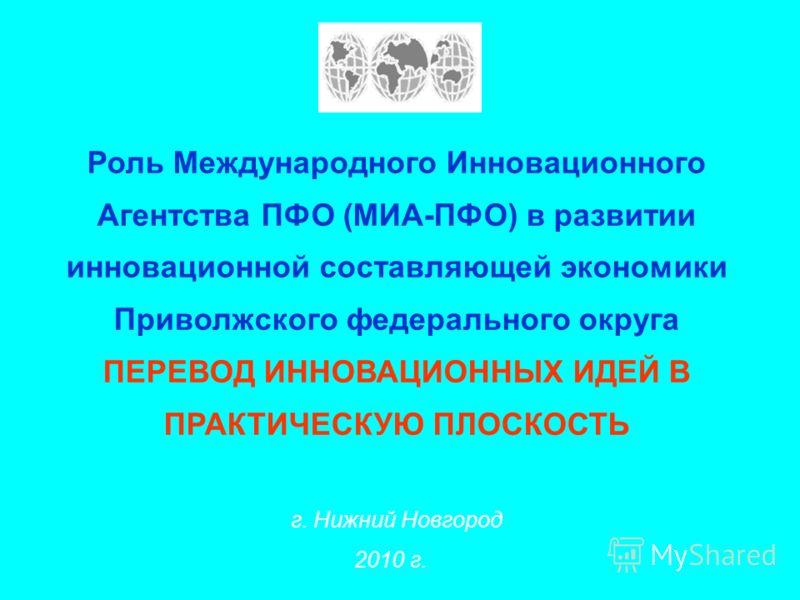Роль Международного Инновационного Агентства ПФО (МИА-ПФО) в развитии инновационной cоставляющей экономики Приволжского федерального округа ПЕРЕВОД ИННОВАЦИОННЫХ ИДЕЙ В ПРАКТИЧЕСКУЮ ПЛОСКОСТЬ г. Нижний Новгород 2010 г.