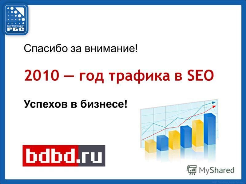 Спасибо за внимание! 2010 год трафика в SEO Успехов в бизнесе!