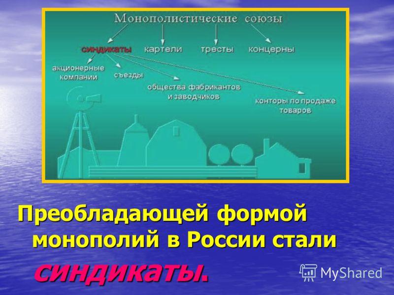 Преобладающей формой монополий в России стали синдикаты.