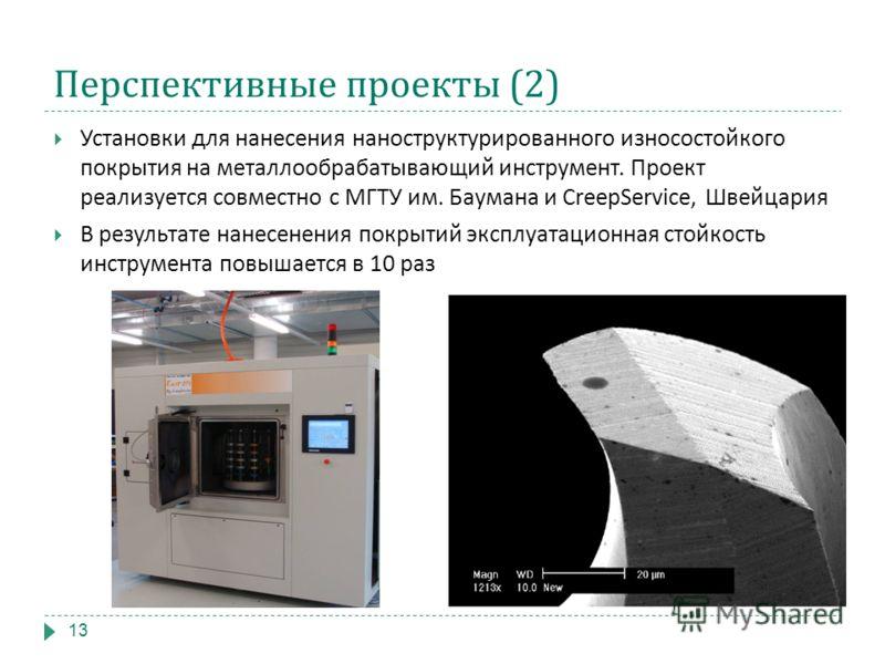 Перспективные проекты (2) Установки для нанесения наноструктурированного износостойкого покрытия на металлообрабатывающий инструмент. Проект реализуется совместно с МГТУ им. Баумана и CreepService, Швейцария В результате нанесенения покрытий эксплуат