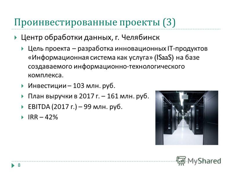 Проинвестированные проекты (3) Центр обработки данных, г. Челябинск Цель проекта – разработка инновационных IT- продуктов « Информационная система как услуга » (ISaaS) на базе создаваемого информационно - технологического комплекса. Инвестиции – 103