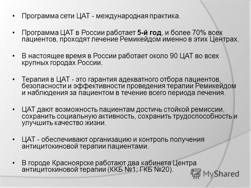 Программа сети ЦАТ - международная практика. Программа ЦАТ в России работает 5-й год, и более 70% всех пациентов, проходят лечение Ремикейдом именно в этих Центрах. В настоящее время в России работает около 90 ЦАТ во всех крупных городах России. Тера