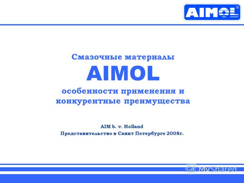Смазочные материалы AIMOL особенности применения и конкурентные преимущества AIM b. v. Holland Представительство в Санкт Петербурге 2008г.