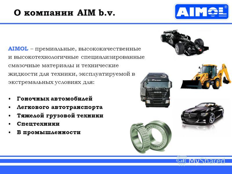 О компании AIM b.v. AIMOL – премиальные, высококачественные и высокотехнологичные специализированные смазочные материалы и технические жидкости для техники, эксплуатируемой в экстремальных условиях для: Гоночных автомобилей Легкового автотранспорта Т