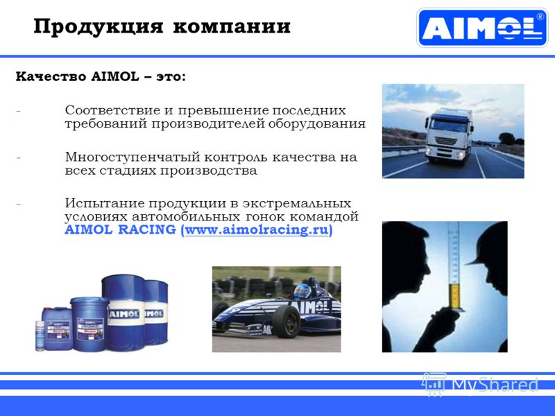 Продукция компании Качество AIMOL – это: -Соответствие и превышение последних требований производителей оборудования -Многоступенчатый контроль качества на всех стадиях производства -Испытание продукции в экстремальных условиях автомобильных гонок ко