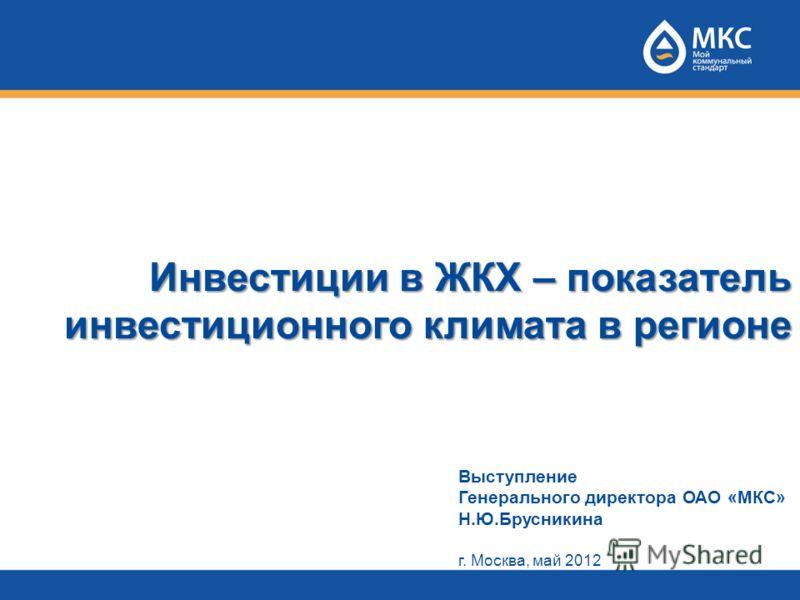 Инвестиции в ЖКХ – показатель инвестиционного климата в регионе Выступление Генерального директора ОАО «МКС» Н.Ю.Брусникина г. Москва, май 2012