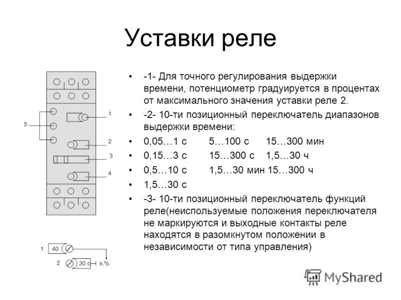 Уставки реле -1- Для точного регулирования выдержки времени, потенциометр градуируется в процентах от максимального значения уставки реле 2. -2- 10-ти позиционный переключатель диапазонов выдержки времени: 0,05…1 с5…100 с 15…300 мин 0,15…3 с15…300 с